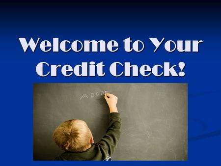 Welcome to Your Credit Check!. Please write your name and your counselor's name on your paper Ms. O'QuinnA --Cl Ms. WooldridgeCm--Gom Mrs. KellyGon-Leu.