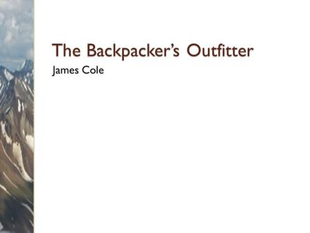 The Backpacker's Outfitter James Cole. Overview Services ◦ Guided trips ◦ Courses Products ◦ Equipment ◦ Supplies.