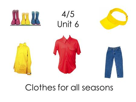 4/5 Unit 6 Clothes for all seasons. What are you wearing? I am wearing a uniform.