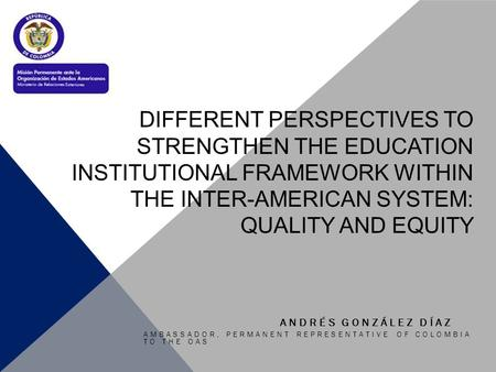 DIFFERENT PERSPECTIVES TO STRENGTHEN THE EDUCATION INSTITUTIONAL FRAMEWORK WITHIN THE INTER-AMERICAN SYSTEM: QUALITY AND EQUITY AMBASSADOR, PERMANENT REPRESENTATIVE.