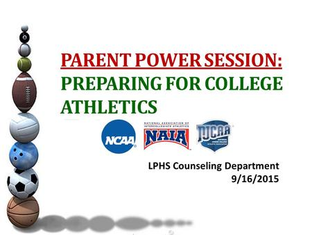 PARENT POWER SESSION: PREPARING FOR COLLEGE ATHLETICS LPHS Counseling Department 9/16/2015.