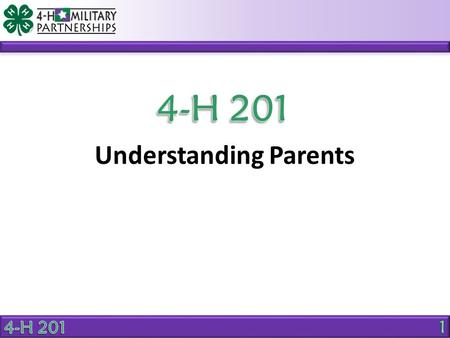 Understanding Parents. OBJECTIVE Explain the benefits of positive parent involvement in 4-H activities. Why should parents be an active part of the 4-H.