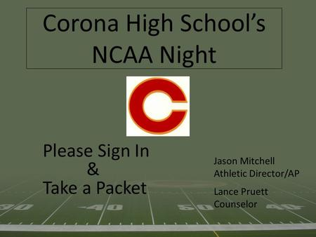 Corona High School's NCAA Night Please Sign In & Take a Packet Jason Mitchell Athletic Director/AP Lance Pruett Counselor.