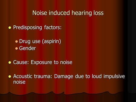 Noise induced hearing loss Predisposing factors: Predisposing factors: Drug use (aspirin) Drug use (aspirin) Gender Gender Cause: Exposure to noise Cause: