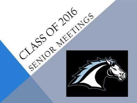 "CLASS OF 2016 SENIOR MEETINGS. SENIOR CHECKOFF LIST  Know your high school graduation requirements  Maintain grades- nothing below a ""C"" in your A-G."