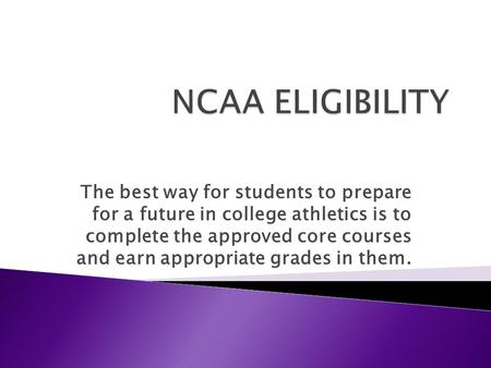 The best way for students to prepare for a future in college athletics is to complete the approved core courses and earn appropriate grades in them.