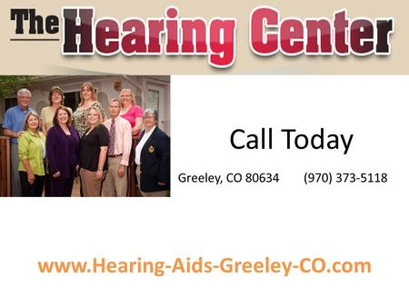 Www.Hearing-Aids-Greeley-CO.com Call Today Greeley, CO 80634 (970) 373-5118.