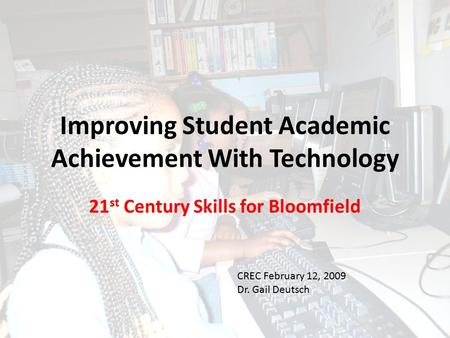 Improving Student Academic Achievement With Technology 21 st Century Skills for Bloomfield CREC February 12, 2009 Dr. Gail Deutsch.