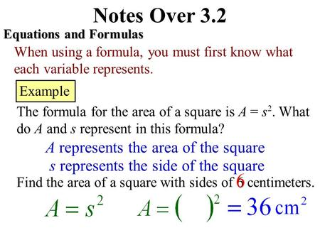 Notes Over 3.2 Equations and Formulas When using a formula, you must first know what each variable represents. Example The formula for the area of a square.