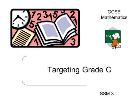 Targeting Grade C SSM 3 GCSE Mathematics. Practice 1: Remember the formula L x W Practice 2: Remember the formula ½ x b x h TAIL 1 Practice 3: Remember.