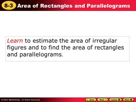 8-3 Area of Rectangles and Parallelograms Learn to estimate the area of irregular figures and to find the area of rectangles and parallelograms.