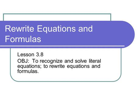 Rewrite Equations and Formulas Lesson 3.8 OBJ: To recognize and solve literal equations; to rewrite equations and formulas.