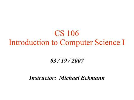 CS 106 Introduction to Computer Science I 03 / 19 / 2007 Instructor: Michael Eckmann.