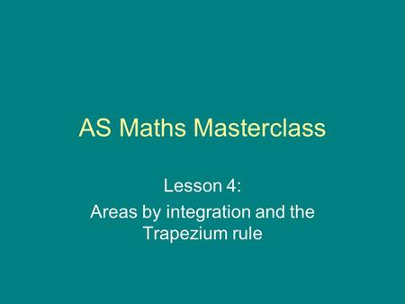 AS Maths Masterclass Lesson 4: Areas by integration and the Trapezium rule.
