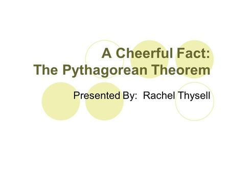 A Cheerful Fact: The Pythagorean Theorem Presented By: Rachel Thysell.