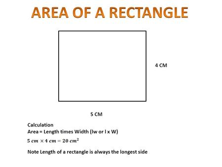 5 CM 4 CM Calculation Area = Length times Width (lw or l x W) Note Length of a rectangle is always the longest side.