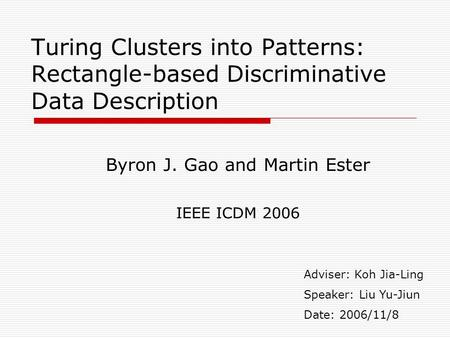 Turing Clusters into Patterns: Rectangle-based Discriminative Data Description Byron J. Gao and Martin Ester IEEE ICDM 2006 Adviser: Koh Jia-Ling Speaker:
