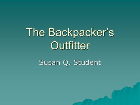 The Backpacker's Outfitter Susan Q. Student. Overview  Services –Guided trips –Courses  Products –Equipment –Supplies.