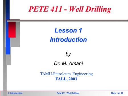 Slide 1 of 16 1. Introduction Pete 411 Well Drilling PETE 411 - Well Drilling PETE 411 - Well Drilling by Dr. M. Amani TAMU-Petroleum Engineering FALL,