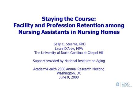 Staying the Course: Facility and Profession Retention among Nursing Assistants in Nursing Homes Sally C. Stearns, PhD Laura D'Arcy, MPA The University.