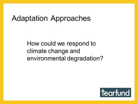 Adaptation Approaches How could we respond to climate change and environmental degradation?