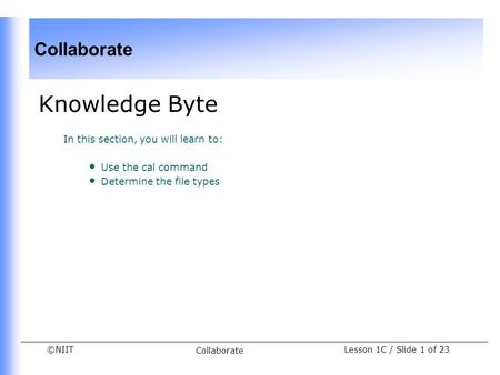 ©NIIT Collaborate Lesson 1C / Slide 1 of 23 Collaborate Knowledge Byte In this section, you will learn to: Use the cal command Determine the file types.