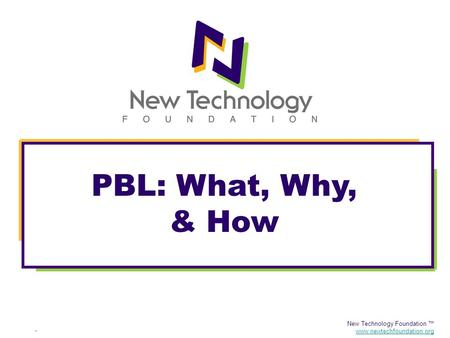 New Technology Foundation ™ www.newtechfoundation.org PBL: What, Why, & How.
