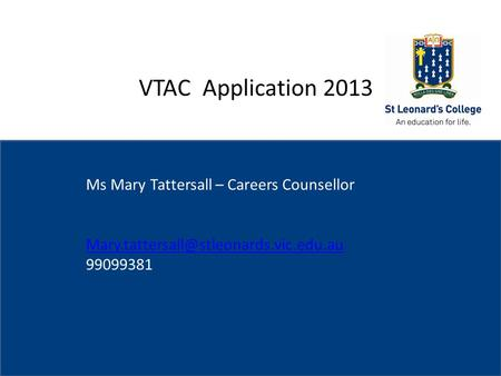 St Leonard's College Subheading if needed VTAC Application 2013 Ms Mary Tattersall – Careers Counsellor 99099381.