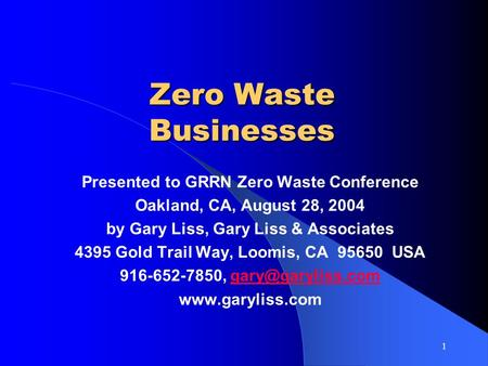 1 Zero Waste Businesses Presented to GRRN Zero Waste Conference Oakland, CA, August 28, 2004 by Gary Liss, Gary Liss & Associates 4395 Gold Trail Way,