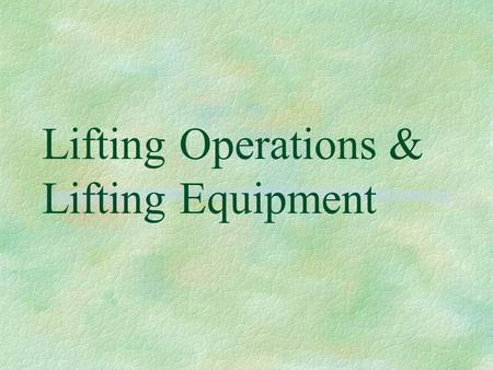 Lifting Operations & Lifting Equipment. LOLER 98  Lifting Equipment must be of adequate strength & stability, as must the load itself  Lifting equipment.