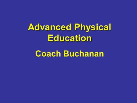 Advanced Physical Education Coach Buchanan. Class Description This class is designed to allow students an opportunity to gain a well-rounded physical.