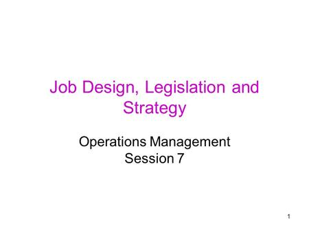 1 Job Design, Legislation and Strategy Operations Management Session 7.