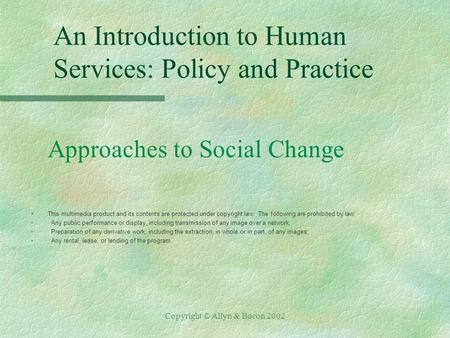 Copyright © Allyn & Bacon 2002 An Introduction to Human Services: Policy and Practice Approaches to Social Change §This multimedia product and its contents.