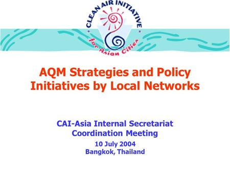 AQM Strategies and Policy Initiatives by Local Networks CAI-Asia Internal Secretariat Coordination Meeting 10 July 2004 Bangkok, Thailand.
