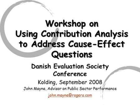 Workshop on Using Contribution Analysis to Address Cause-Effect Questions Danish Evaluation Society Conference Kolding, September 2008 John Mayne, Advisor.