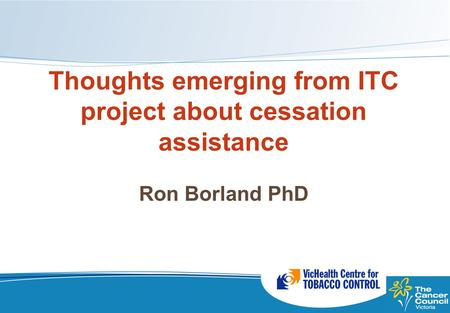 Thoughts emerging from ITC project about cessation assistance Ron Borland PhD Ron Borland PhD.