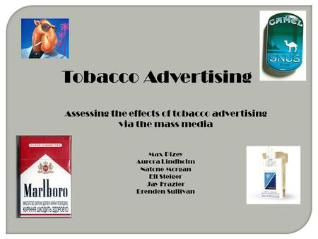 Tobacco Advertising Assessing the effects of tobacco advertising via the mass media Max Pizey Aurora Lindholm Natone Morgan Eli Steiger Jay Frazier Brenden.
