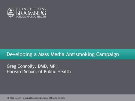  2007 Johns Hopkins Bloomberg School of Public Health Developing a Mass Media Antismoking Campaign Greg Connolly, DMD, MPH Harvard School of Public Health.