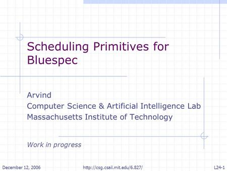 December 12, 2006http://csg.csail.mit.edu/6.827/L24-1 Scheduling Primitives for Bluespec Arvind Computer Science & Artificial Intelligence Lab Massachusetts.