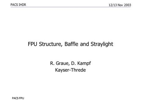 PACS IHDR 12/13 Nov 2003 PACS FPU FPU Structure, Baffle and Straylight R. Graue, D. Kampf Kayser-Threde.