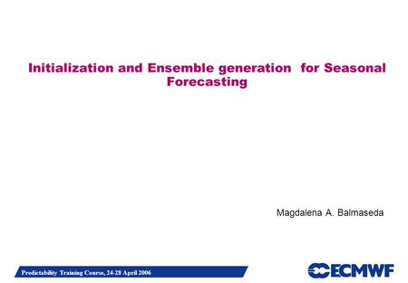 Predictability Training Course, 24-28 April 2006 Initialization and Ensemble generation for Seasonal Forecasting Magdalena A. Balmaseda.