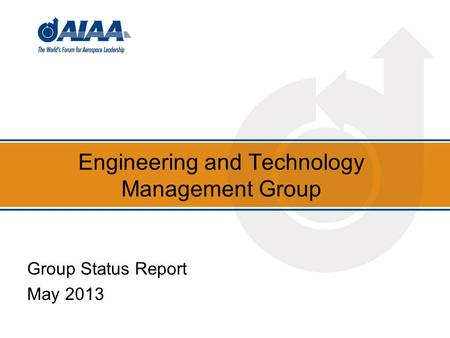 Engineering and Technology Management Group Group Status Report May 2013.