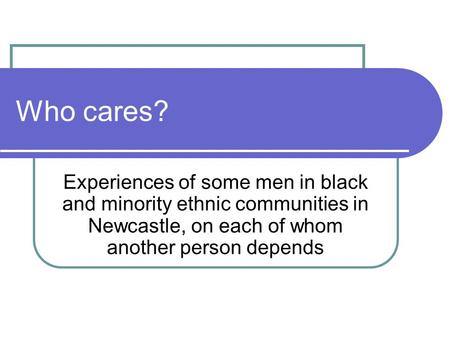 Who cares? Experiences of some men in black and minority ethnic communities in Newcastle, on each of whom another person depends.
