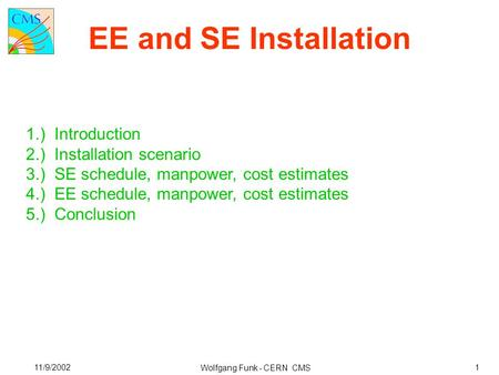 EE and SE Installation Wolfgang Funk - CERN CMS 11/9/20021 1.) Introduction 2.) Installation scenario 3.) SE schedule, manpower, cost estimates 4.) EE.