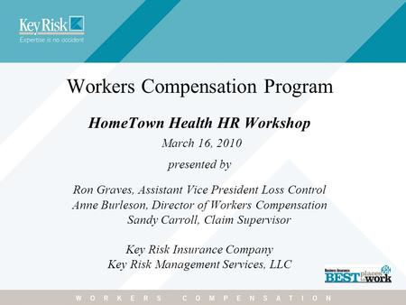 Workers Compensation Program HomeTown Health HR Workshop March 16, 2010 presented by Ron Graves, Assistant Vice President Loss Control Anne Burleson, Director.