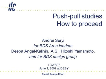 Global Design Effort Push-pull studies How to proceed LCWS07 June 1, 2007 at DESY Andrei Seryi for BDS Area leaders Deepa Angal-Kalinin, A.S., Hitoshi.