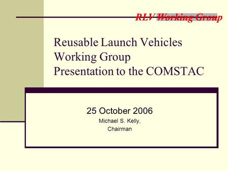 RLV Working Group Reusable Launch Vehicles Working Group Presentation to the COMSTAC 25 October 2006 Michael S. Kelly, Chairman.