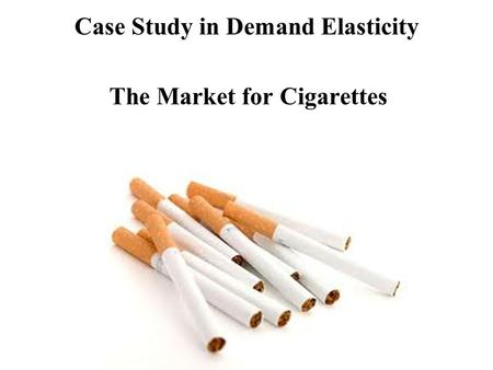 Case Study in Demand Elasticity The Market for Cigarettes.