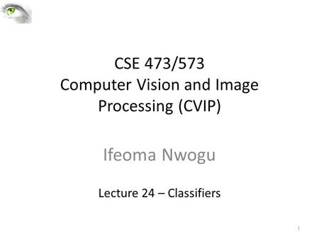 CSE 473/573 Computer Vision and Image Processing (CVIP) Ifeoma Nwogu Lecture 24 – Classifiers 1.