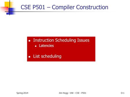 Spring 2014Jim Hogg - UW - CSE - P501O-1 CSE P501 – Compiler Construction Instruction Scheduling Issues Latencies List scheduling.